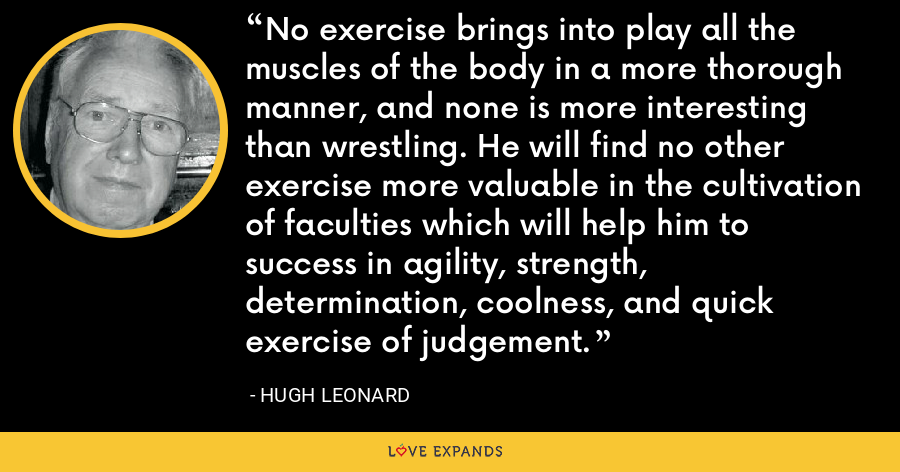 No exercise brings into play all the muscles of the body in a more thorough manner, and none is more interesting than wrestling. He will find no other exercise more valuable in the cultivation of faculties which will help him to success in agility, strength, determination, coolness, and quick exercise of judgement. - Hugh Leonard