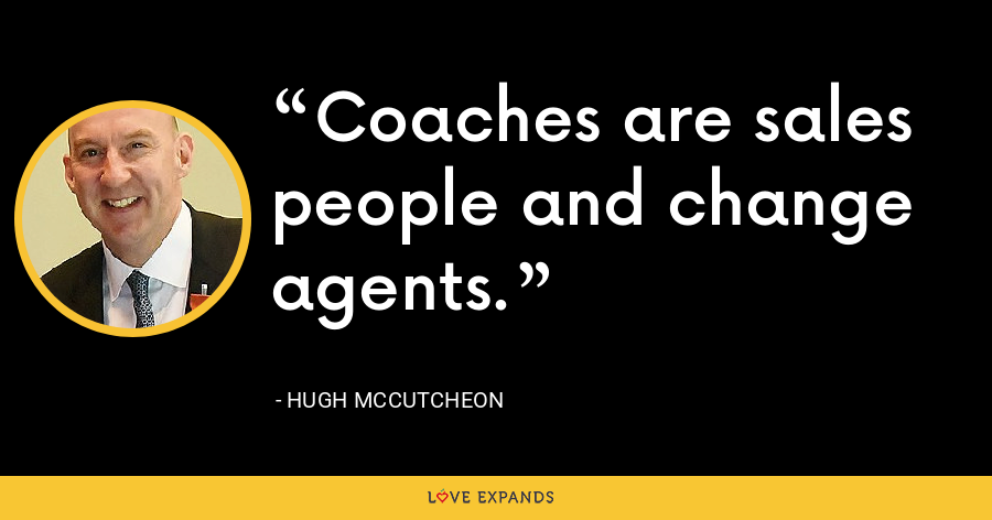 Coaches are sales people and change agents. - Hugh McCutcheon