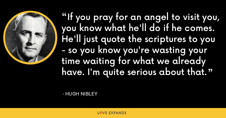 If you pray for an angel to visit you, you know what he'll do if he comes. He'll just quote the scriptures to you - so you know you're wasting your time waiting for what we already have. I'm quite serious about that. - Hugh Nibley
