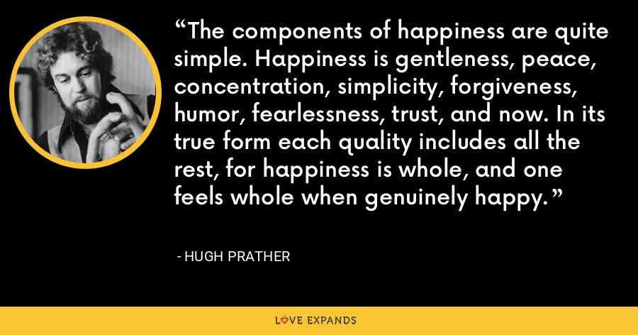 The components of happiness are quite simple. Happiness is gentleness, peace, concentration, simplicity, forgiveness, humor, fearlessness, trust, and now. In its true form each quality includes all the rest, for happiness is whole, and one feels whole when genuinely happy. - Hugh Prather