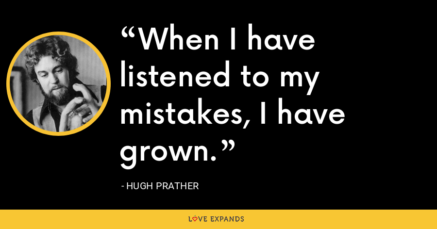 When I have listened to my mistakes, I have grown. - Hugh Prather