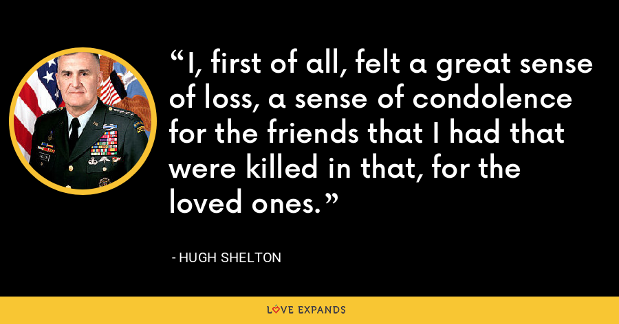 I, first of all, felt a great sense of loss, a sense of condolence for the friends that I had that were killed in that, for the loved ones. - Hugh Shelton