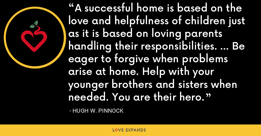 A successful home is based on the love and helpfulness of children just as it is based on loving parents handling their responsibilities. ... Be eager to forgive when problems arise at home. Help with your younger brothers and sisters when needed. You are their hero. - Hugh W. Pinnock