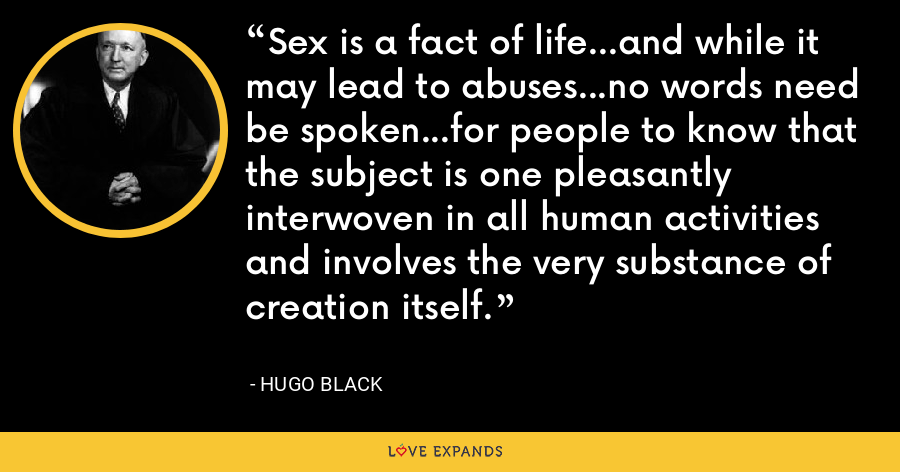Sex is a fact of life...and while it may lead to abuses...no words need be spoken...for people to know that the subject is one pleasantly interwoven in all human activities and involves the very substance of creation itself. - Hugo Black