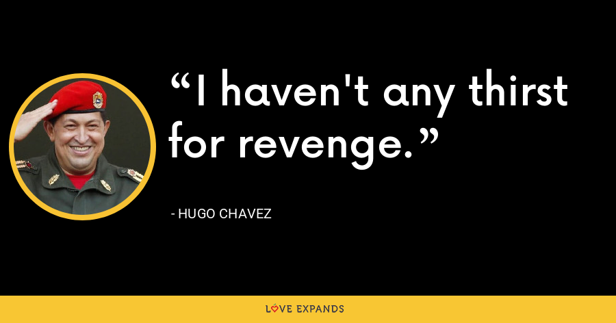 I haven't any thirst for revenge. - Hugo Chavez