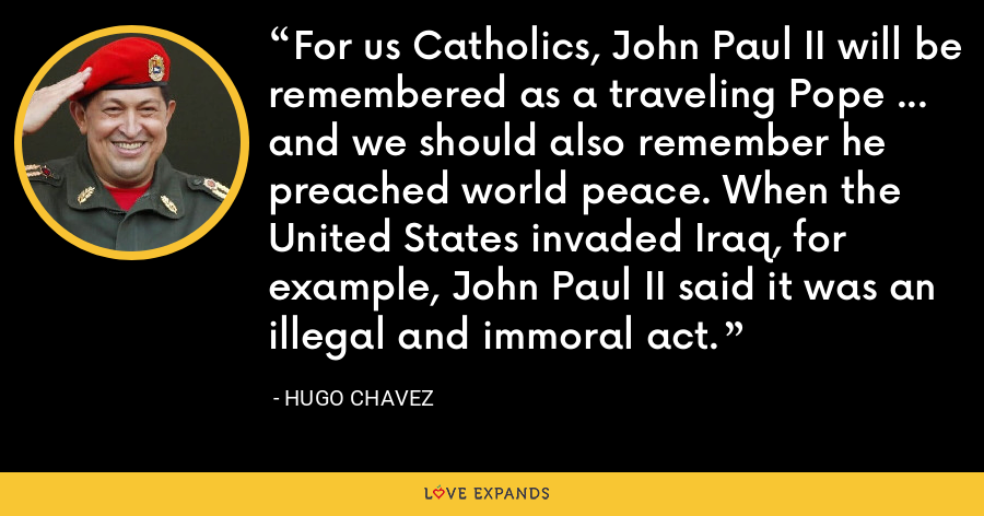 For us Catholics, John Paul II will be remembered as a traveling Pope ... and we should also remember he preached world peace. When the United States invaded Iraq, for example, John Paul II said it was an illegal and immoral act. - Hugo Chavez