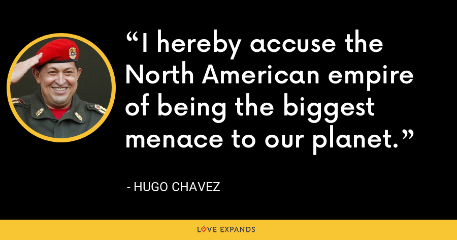 I hereby accuse the North American empire of being the biggest menace to our planet. - Hugo Chavez