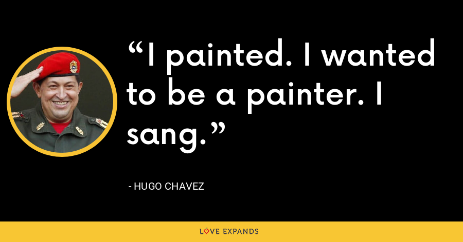 I painted. I wanted to be a painter. I sang. - Hugo Chavez