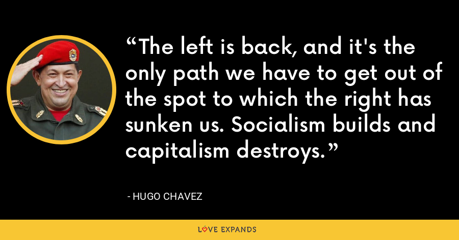 The left is back, and it's the only path we have to get out of the spot to which the right has sunken us. Socialism builds and capitalism destroys. - Hugo Chavez