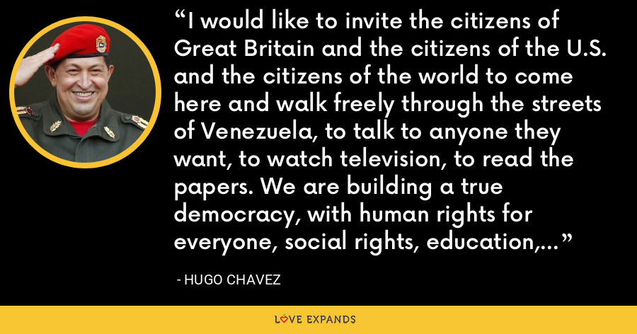 I would like to invite the citizens of Great Britain and the citizens of the U.S. and the citizens of the world to come here and walk freely through the streets of Venezuela, to talk to anyone they want, to watch television, to read the papers. We are building a true democracy, with human rights for everyone, social rights, education, health care, pensions, social security, and jobs. - Hugo Chavez