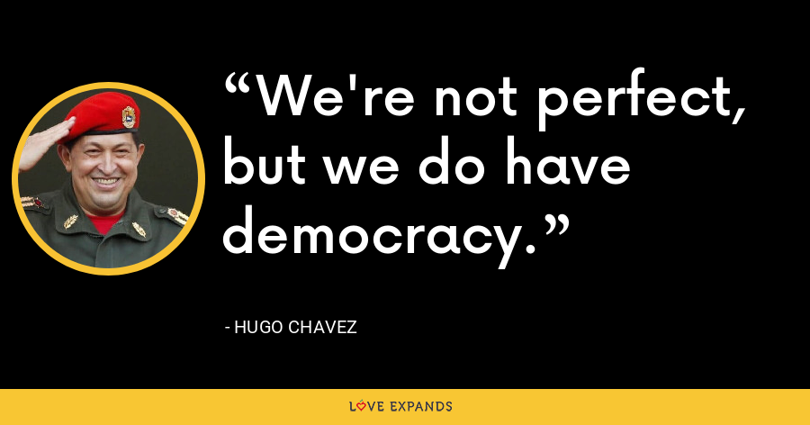 We're not perfect, but we do have democracy. - Hugo Chavez