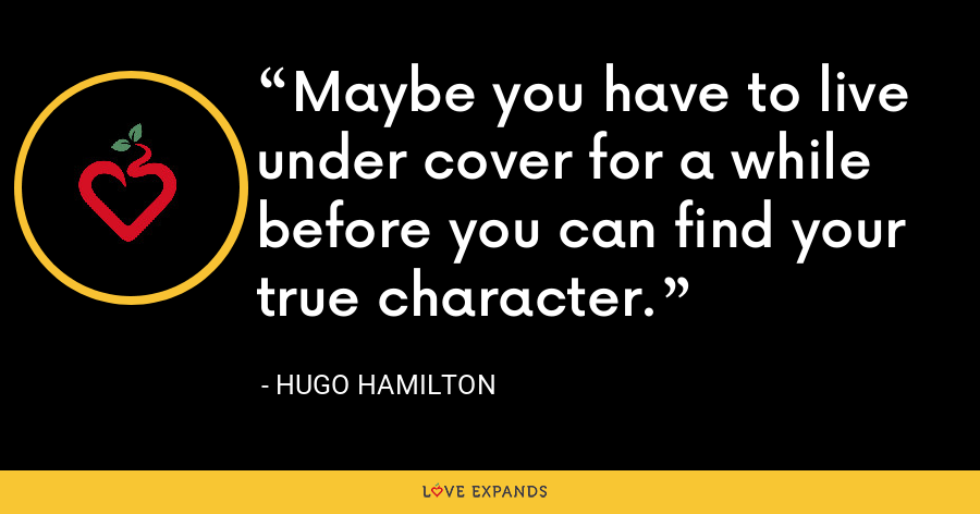 Maybe you have to live under cover for a while before you can find your true character. - Hugo Hamilton