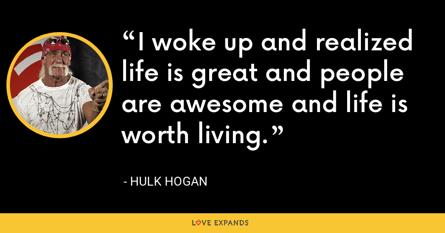 I woke up and realized life is great and people are awesome and life is worth living. - Hulk Hogan