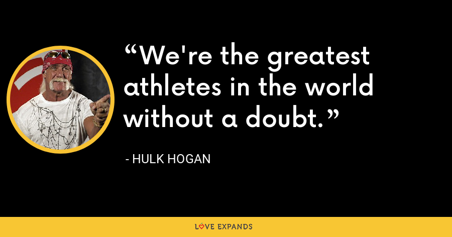 We're the greatest athletes in the world without a doubt. - Hulk Hogan