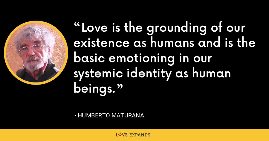 Love is the grounding of our existence as humans and is the basic emotioning in our systemic identity as human beings. - Humberto Maturana