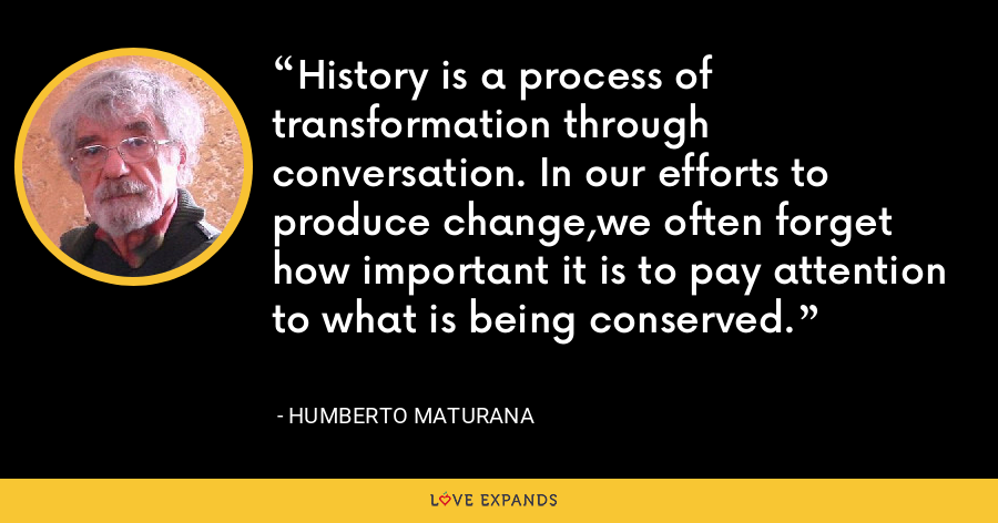 History is a process of transformation through conversation. In our efforts to produce change,we often forget how important it is to pay attention to what is being conserved. - Humberto Maturana