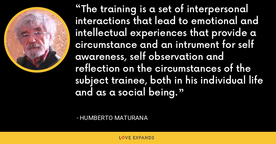 The training is a set of interpersonal interactions that lead to emotional and intellectual experiences that provide a circumstance and an intrument for self awareness, self observation and reflection on the circumstances of the subject trainee, both in his individual life and as a social being. - Humberto Maturana