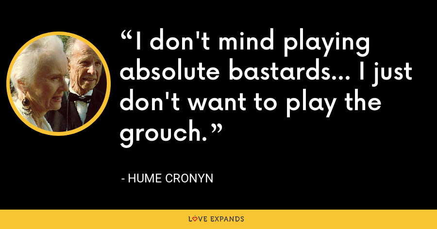 I don't mind playing absolute bastards... I just don't want to play the grouch. - Hume Cronyn