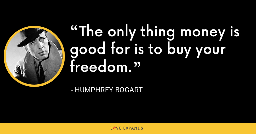 The only thing money is good for is to buy your freedom. - Humphrey Bogart