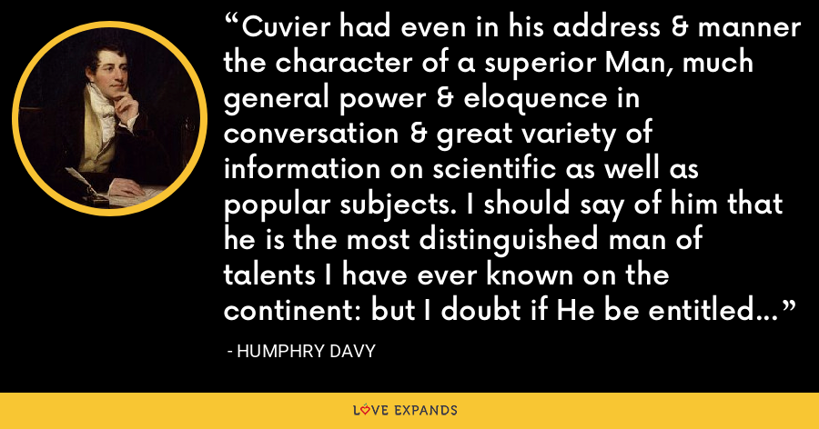 Cuvier had even in his address & manner the character of a superior Man, much general power & eloquence in conversation & great variety of information on scientific as well as popular subjects. I should say of him that he is the most distinguished man of talents I have ever known on the continent: but I doubt if He be entitled to the appellation of a Man of Genius. - Humphry Davy