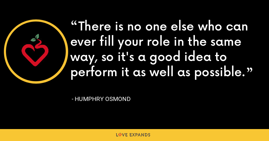 There is no one else who can ever fill your role in the same way, so it's a good idea to perform it as well as possible. - Humphry Osmond