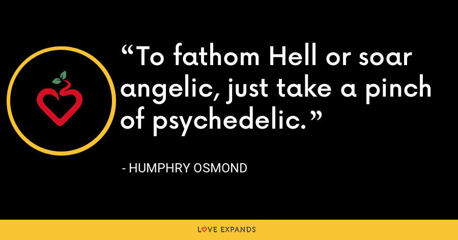 To fathom Hell or soar angelic, just take a pinch of psychedelic. - Humphry Osmond