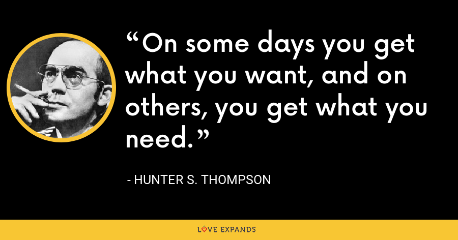 On some days you get what you want, and on others, you get what you need. - Hunter S. Thompson