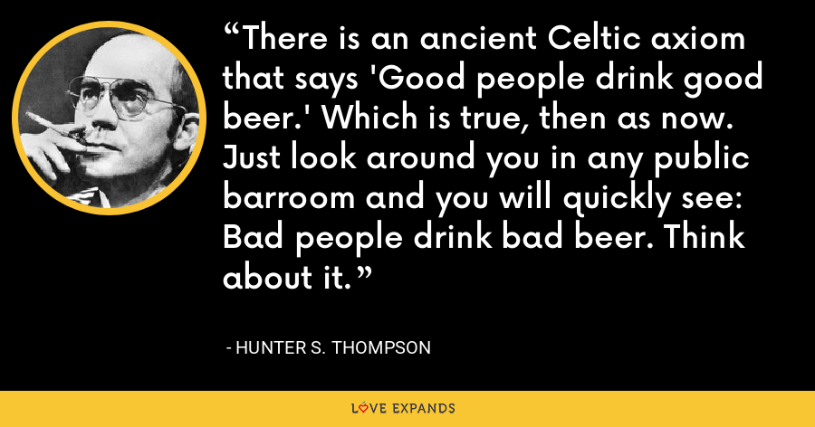 There is an ancient Celtic axiom that says 'Good people drink good beer.' Which is true, then as now. Just look around you in any public barroom and you will quickly see: Bad people drink bad beer. Think about it. - Hunter S. Thompson