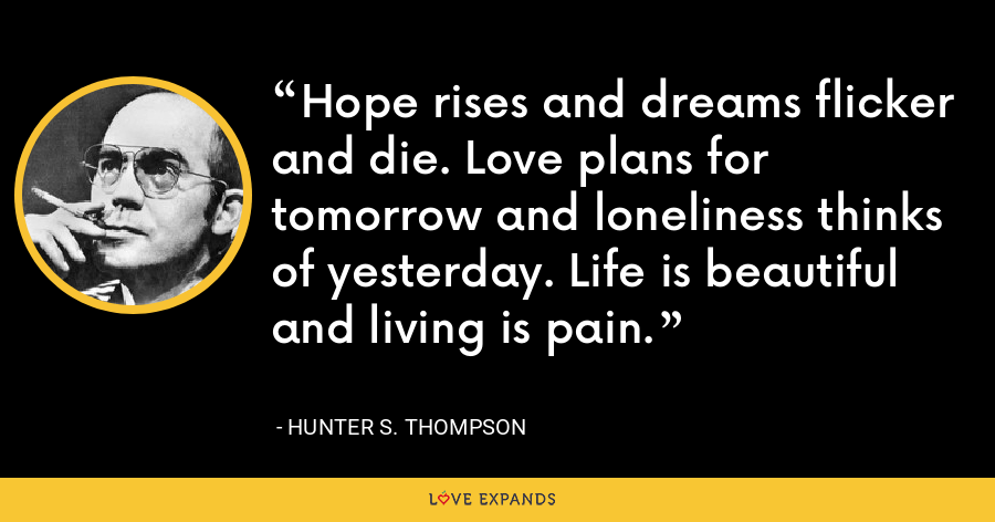 Hope rises and dreams flicker and die. Love plans for tomorrow and loneliness thinks of yesterday. Life is beautiful and living is pain. - Hunter S. Thompson