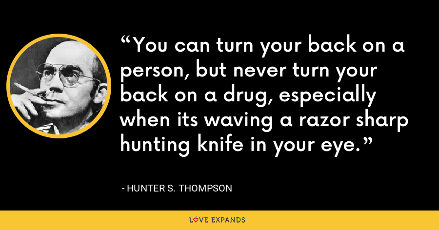 You can turn your back on a person, but never turn your back on a drug, especially when its waving a razor sharp hunting knife in your eye. - Hunter S. Thompson
