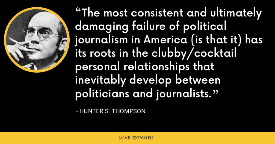 The most consistent and ultimately damaging failure of political journalism in America (is that it) has its roots in the clubby/cocktail personal relationships that inevitably develop between politicians and journalists. - Hunter S. Thompson