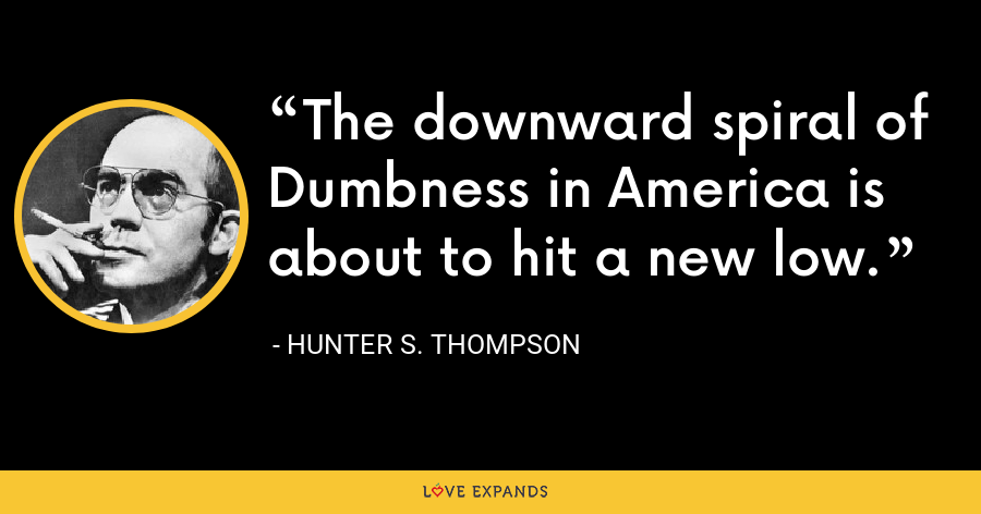 The downward spiral of Dumbness in America is about to hit a new low. - Hunter S. Thompson