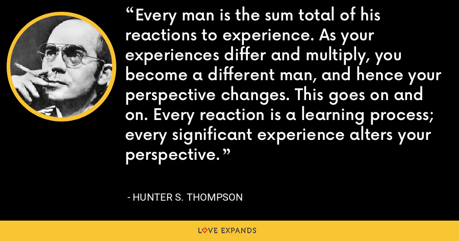 Every man is the sum total of his reactions to experience. As your experiences differ and multiply, you become a different man, and hence your perspective changes. This goes on and on. Every reaction is a learning process; every significant experience alters your perspective. - Hunter S. Thompson