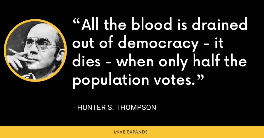 All the blood is drained out of democracy - it dies - when only half the population votes. - Hunter S. Thompson