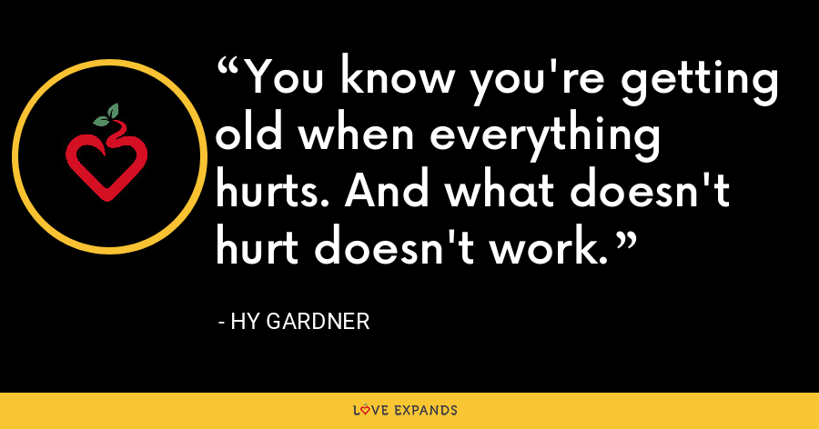 You know you're getting old when everything hurts. And what doesn't hurt doesn't work. - Hy Gardner