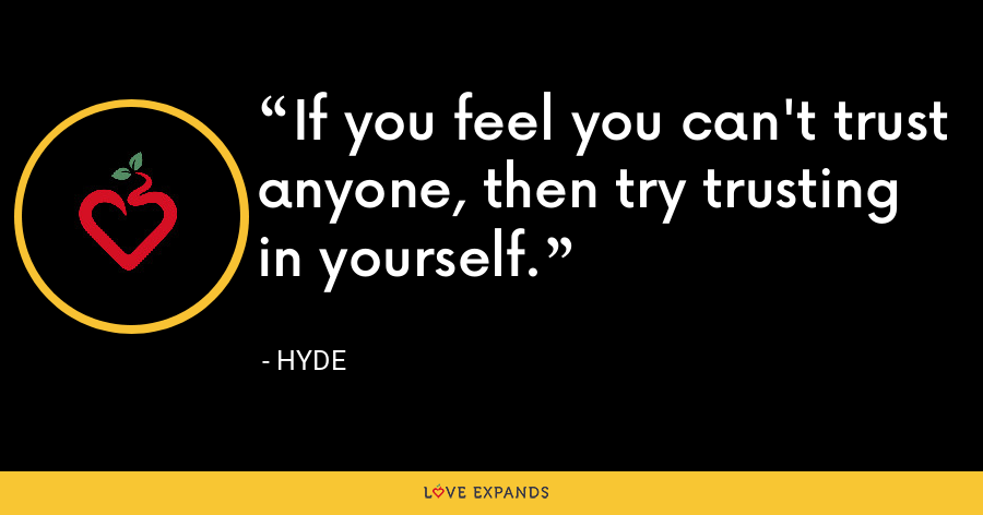 If you feel you can't trust anyone, then try trusting in yourself. - Hyde