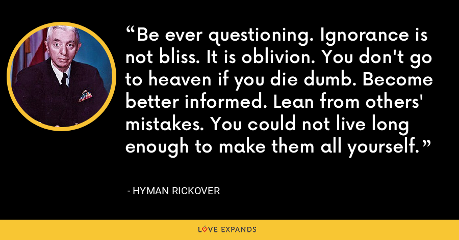 Be ever questioning. Ignorance is not bliss. It is oblivion. You don't go to heaven if you die dumb. Become better informed. Lean from others' mistakes. You could not live long enough to make them all yourself. - Hyman Rickover