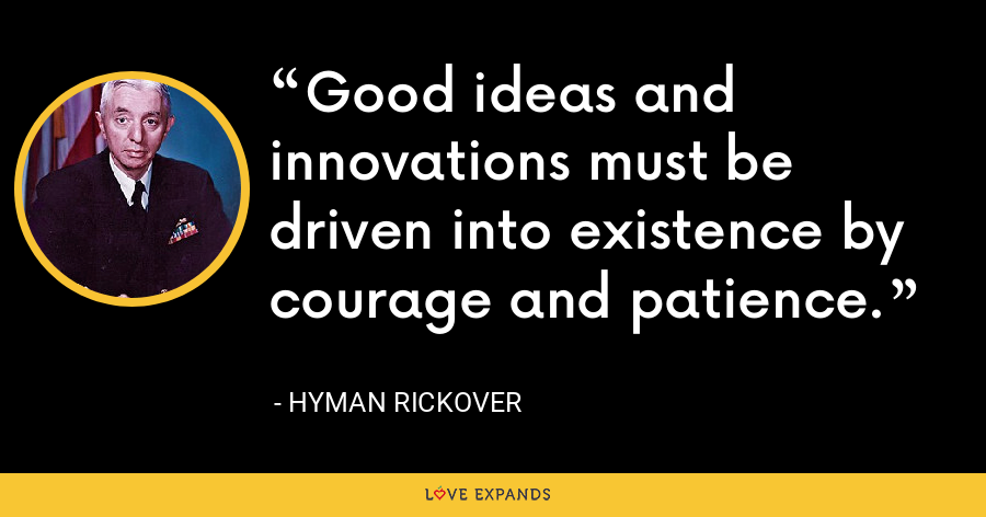 Good ideas and innovations must be driven into existence by courage and patience. - Hyman Rickover