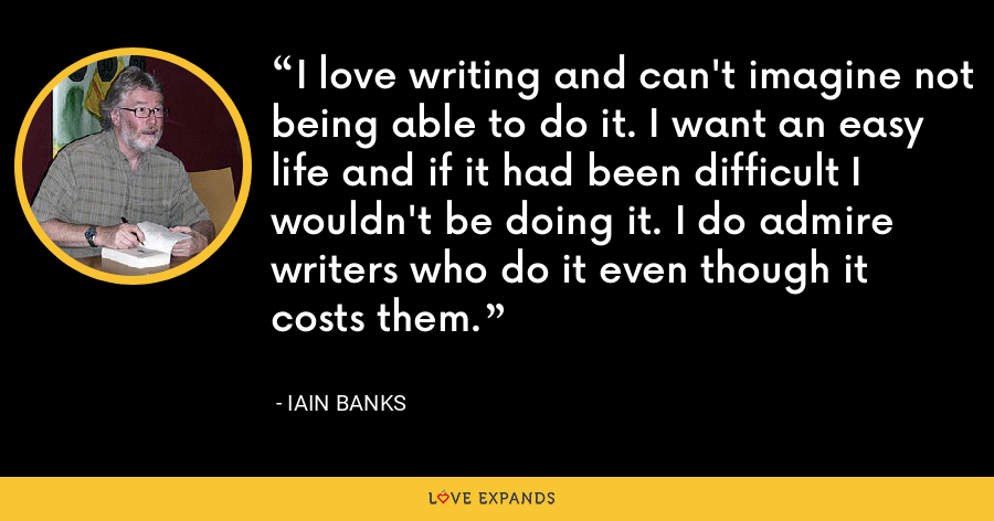 I love writing and can't imagine not being able to do it. I want an easy life and if it had been difficult I wouldn't be doing it. I do admire writers who do it even though it costs them. - Iain Banks