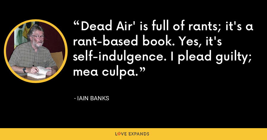 Dead Air' is full of rants; it's a rant-based book. Yes, it's self-indulgence. I plead guilty; mea culpa. - Iain Banks