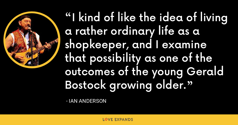 I kind of like the idea of living a rather ordinary life as a shopkeeper, and I examine that possibility as one of the outcomes of the young Gerald Bostock growing older. - Ian Anderson