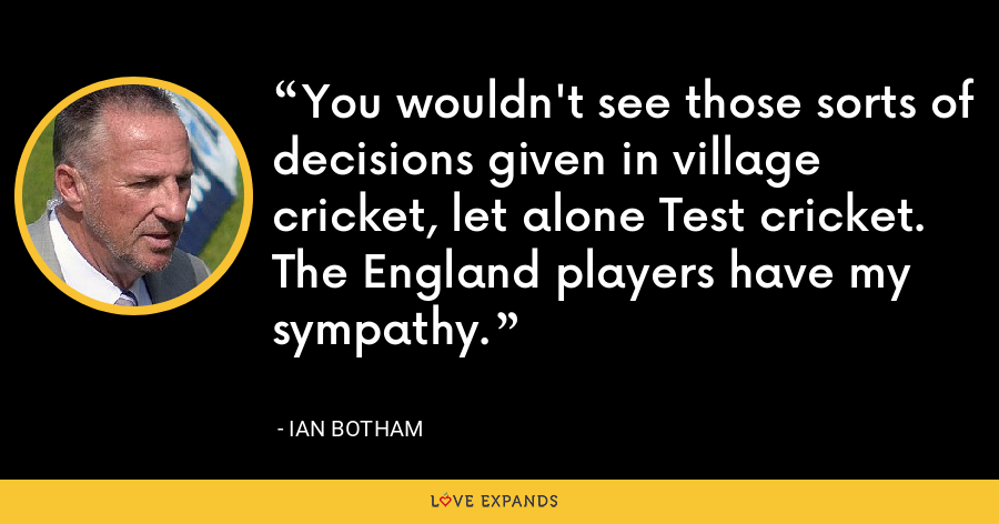 You wouldn't see those sorts of decisions given in village cricket, let alone Test cricket. The England players have my sympathy. - Ian Botham