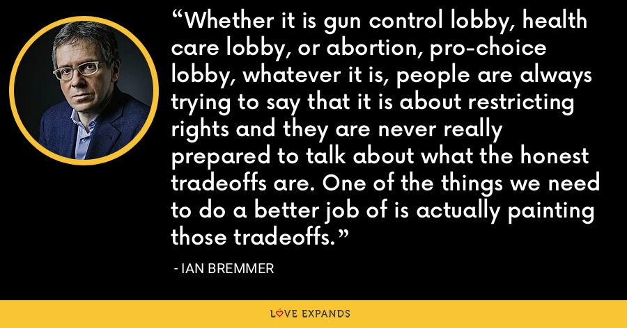 Whether it is gun control lobby, health care lobby, or abortion, pro-choice lobby, whatever it is, people are always trying to say that it is about restricting rights and they are never really prepared to talk about what the honest tradeoffs are. One of the things we need to do a better job of is actually painting those tradeoffs. - Ian Bremmer