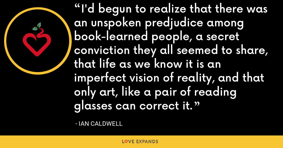 I'd begun to realize that there was an unspoken predjudice among book-learned people, a secret conviction they all seemed to share, that life as we know it is an imperfect vision of reality, and that only art, like a pair of reading glasses can correct it. - Ian Caldwell