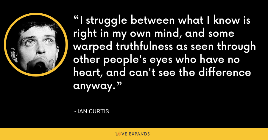I struggle between what I know is right in my own mind, and some warped truthfulness as seen through other people's eyes who have no heart, and can't see the difference anyway. - Ian Curtis