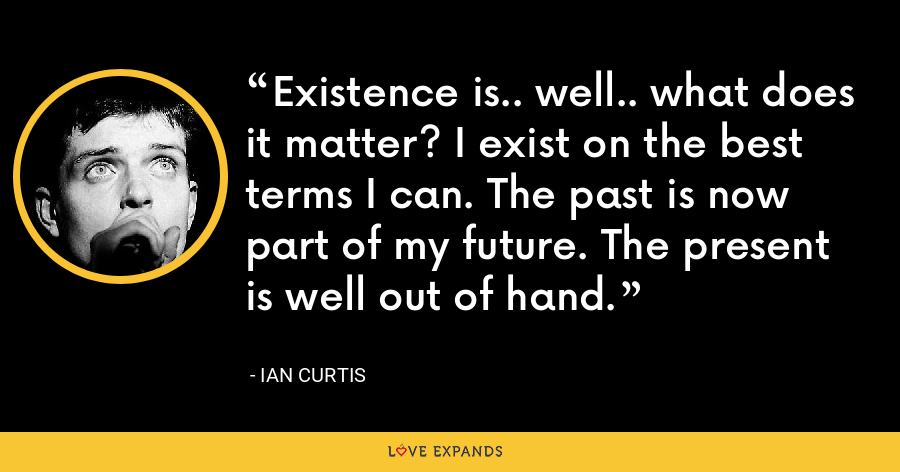 Existence is.. well.. what does it matter? I exist on the best terms I can. The past is now part of my future. The present is well out of hand. - Ian Curtis