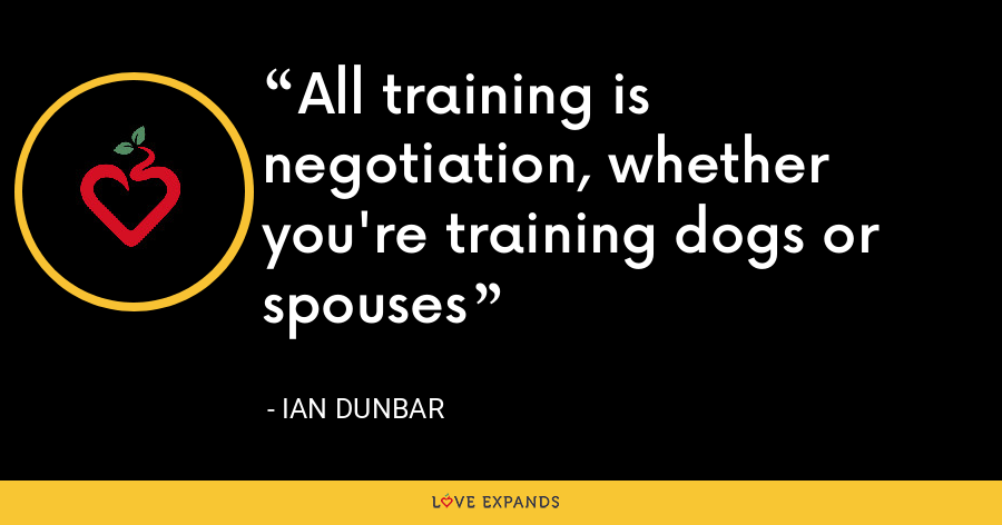 All training is negotiation, whether you're training dogs or spouses - Ian Dunbar