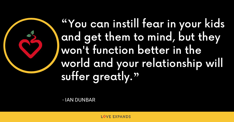 You can instill fear in your kids and get them to mind, but they won't function better in the world and your relationship will suffer greatly. - Ian Dunbar