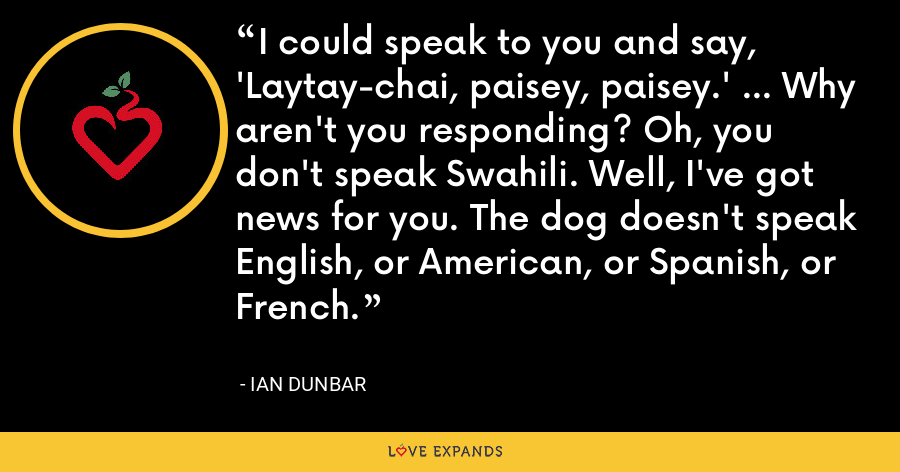 I could speak to you and say, 'Laytay-chai, paisey, paisey.' ... Why aren't you responding? Oh, you don't speak Swahili. Well, I've got news for you. The dog doesn't speak English, or American, or Spanish, or French. - Ian Dunbar