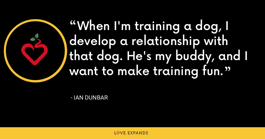 When I'm training a dog, I develop a relationship with that dog. He's my buddy, and I want to make training fun. - Ian Dunbar